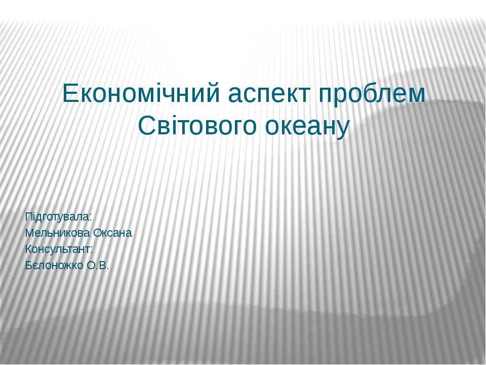 Економічний аспект проблем Світового океану Підготувала: Мельникова Оксана Ко...