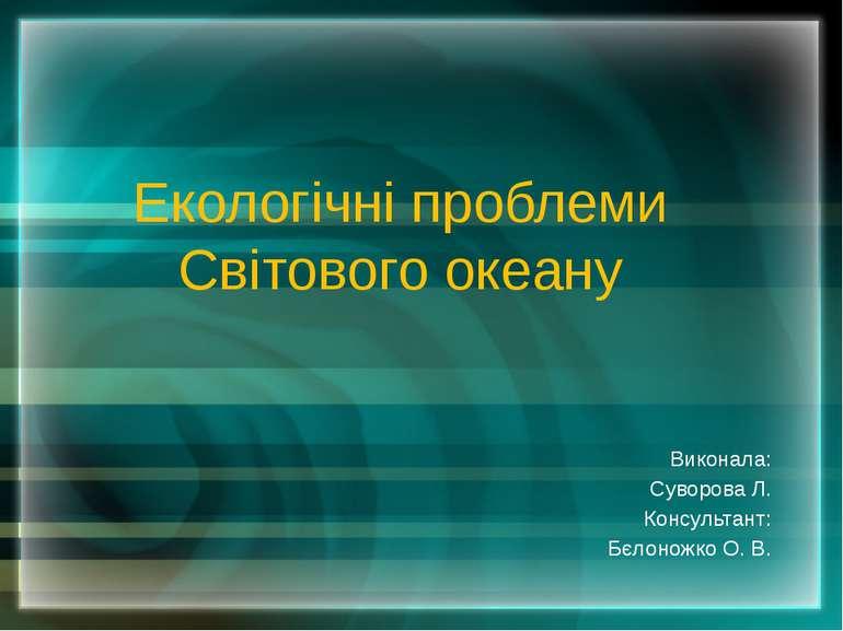 Екологічні проблеми Світового океану Виконала: Суворова Л. Консультант: Бєлон...