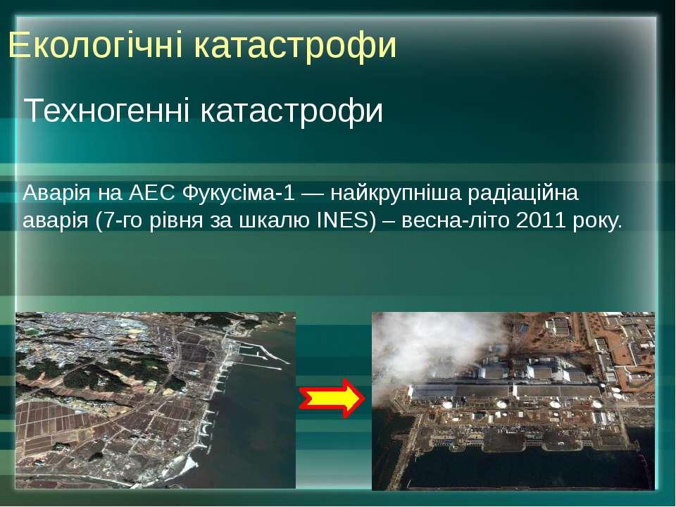 Техногенні катастрофи Аварія наАЕС Фукусіма-1— найкрупнішарадіаційна аварі...