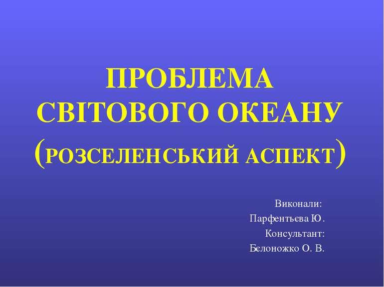 ПРОБЛЕМА СВІТОВОГО ОКЕАНУ (РОЗСЕЛЕНСЬКИЙ АСПЕКТ) Виконали: Парфентьєва Ю. Кон...