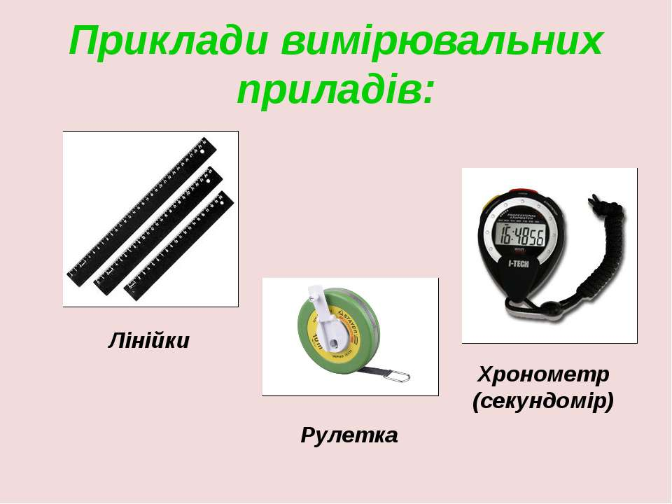 Приклади вимірювальних приладів: Лінійки Хронометр (секундомір) Рулетка