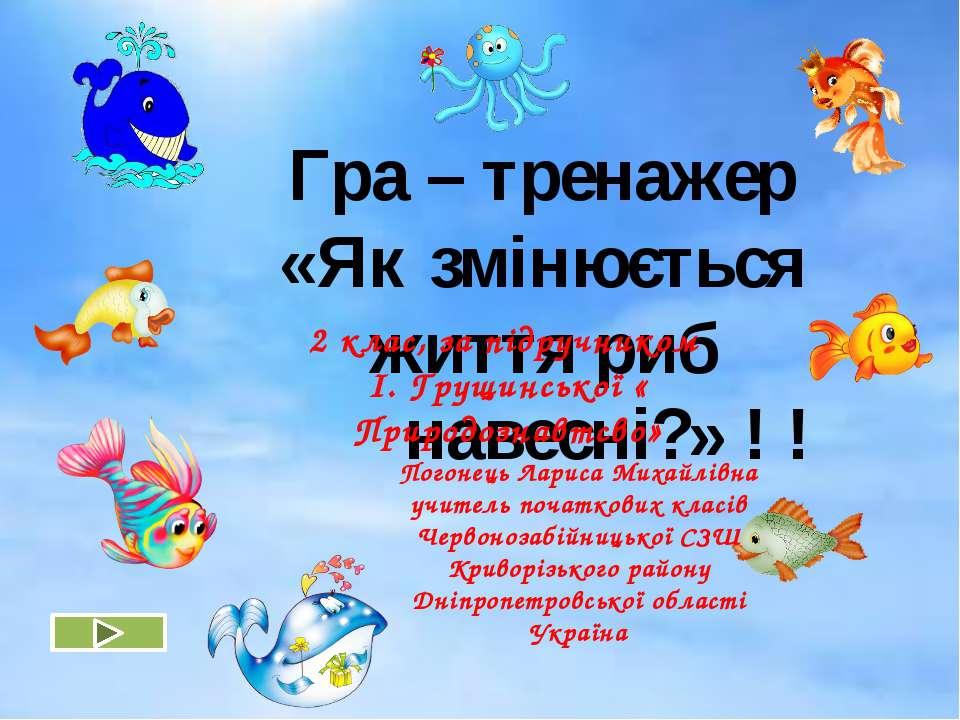 Гра – тренажер «Як змінюється життя риб навесні?» ! ! Погонець Лариса Михайлі...