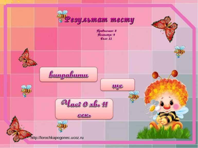 Результат тесту Правильно: 8 Помилки: 0 Бал: 11 http://lorochkapogonec.ucoz.ru