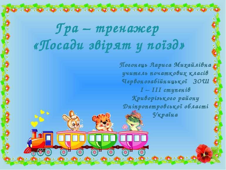 Гра – тренажер «Посади звірят у поїзд» Погонець Лариса Михайлівна учитель поч...