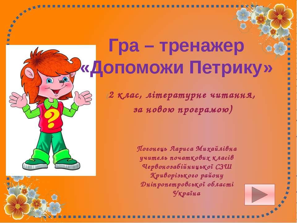 Гра – тренажер «Допоможи Петрику» Погонець Лариса Михайлівна учитель початков...