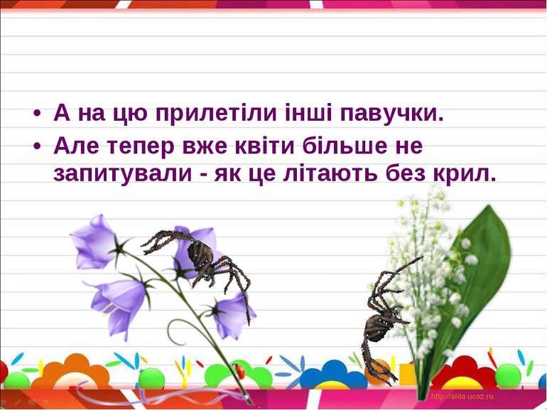 А на цю прилетіли інші павучки. Але тепер вже квіти більше не запитували - як...