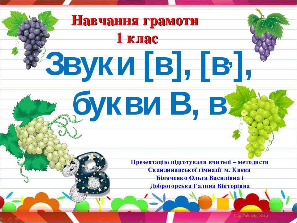 Навчання грамоти 1 клас Звуки [в], [в,], букви В, в Презентацію підготували в...