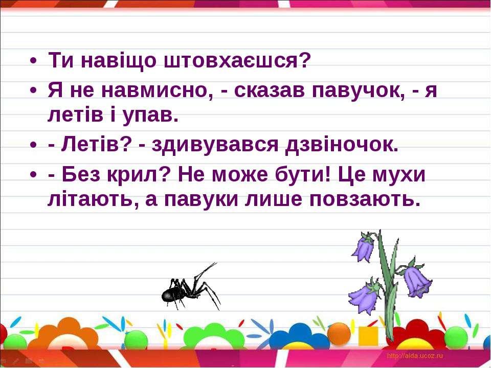 Ти навіщо штовхаєшся? Я не навмисно, - сказав павучок, - я летів і упав. - Ле...