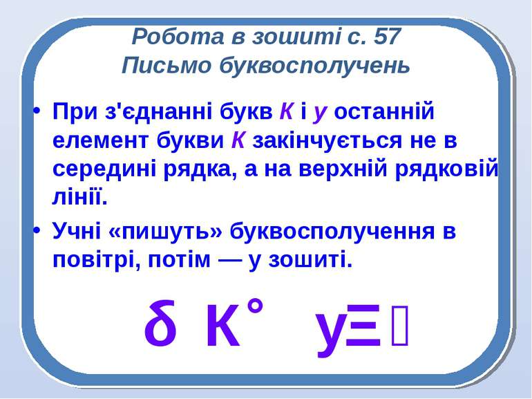 Робота в зошиті с. 57 Письмо буквосполучень При з'єднанні букв К і у останній...