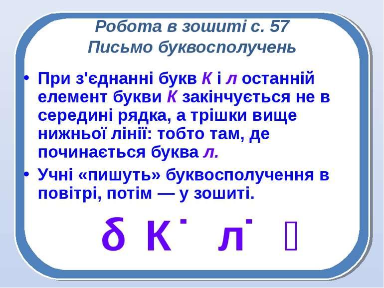 Робота в зошиті с. 57 Письмо буквосполучень При з'єднанні букв К і л останній...
