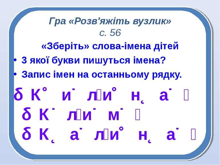 Гра «Розв'яжіть вузлик» с. 56 «Зберіть» слова-імена дітей 3 якої букви пишуть...