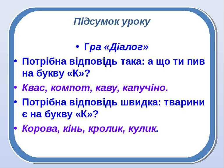 Підсумок уроку Гра «Діалог» Потрібна відповідь така: а що ти пив на букву «К»...