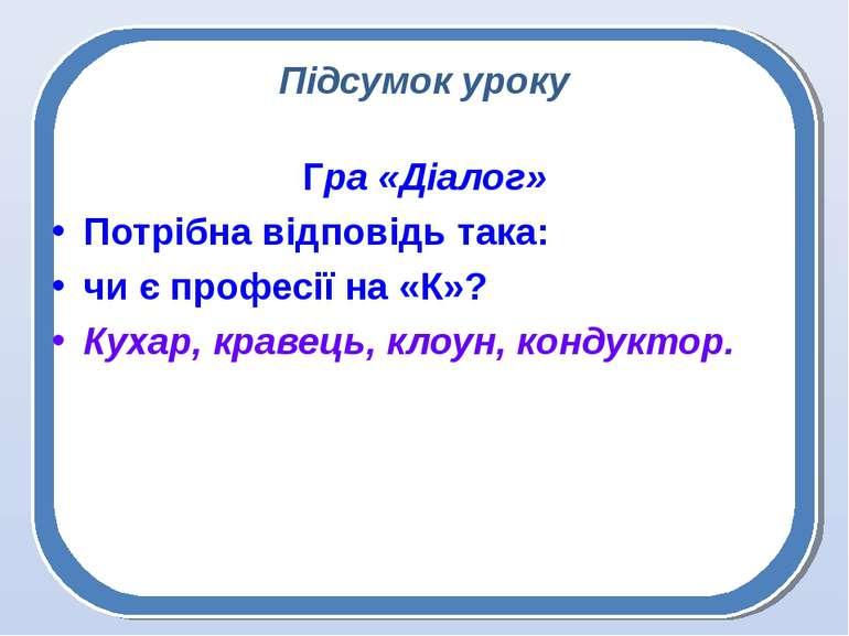 Підсумок уроку Гра «Діалог» Потрібна відповідь така: чи є професії на «К»? Ку...