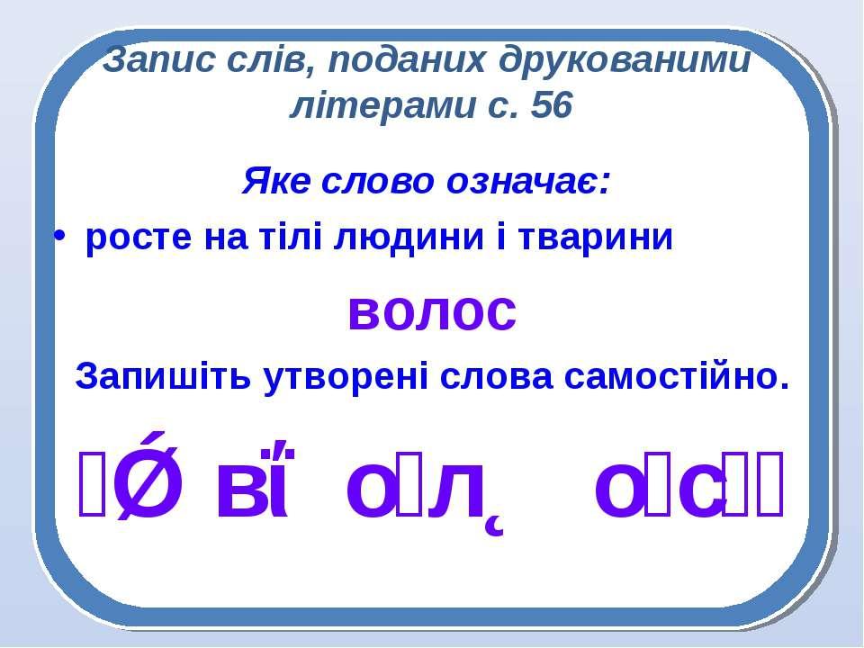 Запис слів, поданих друкованими літерами с. 56 Яке слово означає: росте на ті...