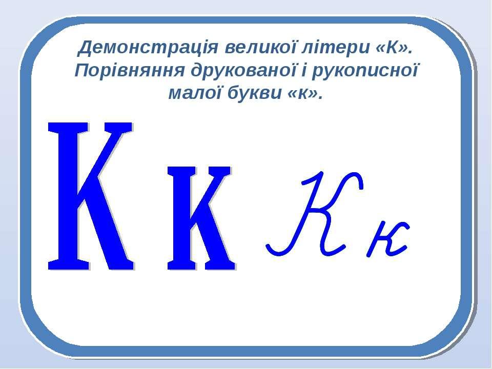 Демонстрація великої літери «К». Порівняння друкованої і рукописної малої бук...