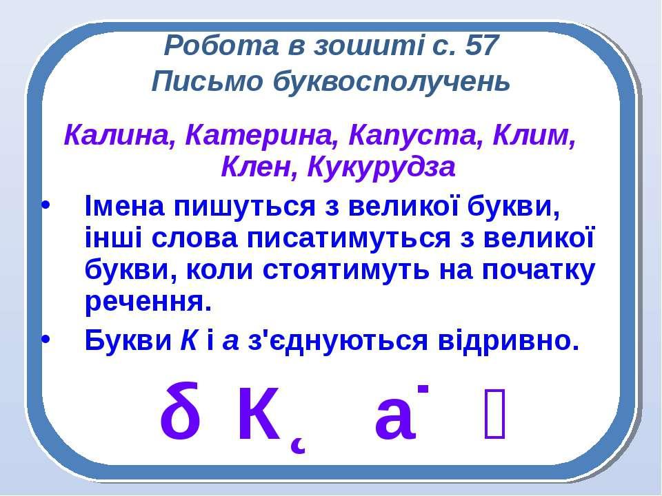 Робота в зошиті с. 57 Письмо буквосполучень Калина, Катерина, Капуста, Клим, ...