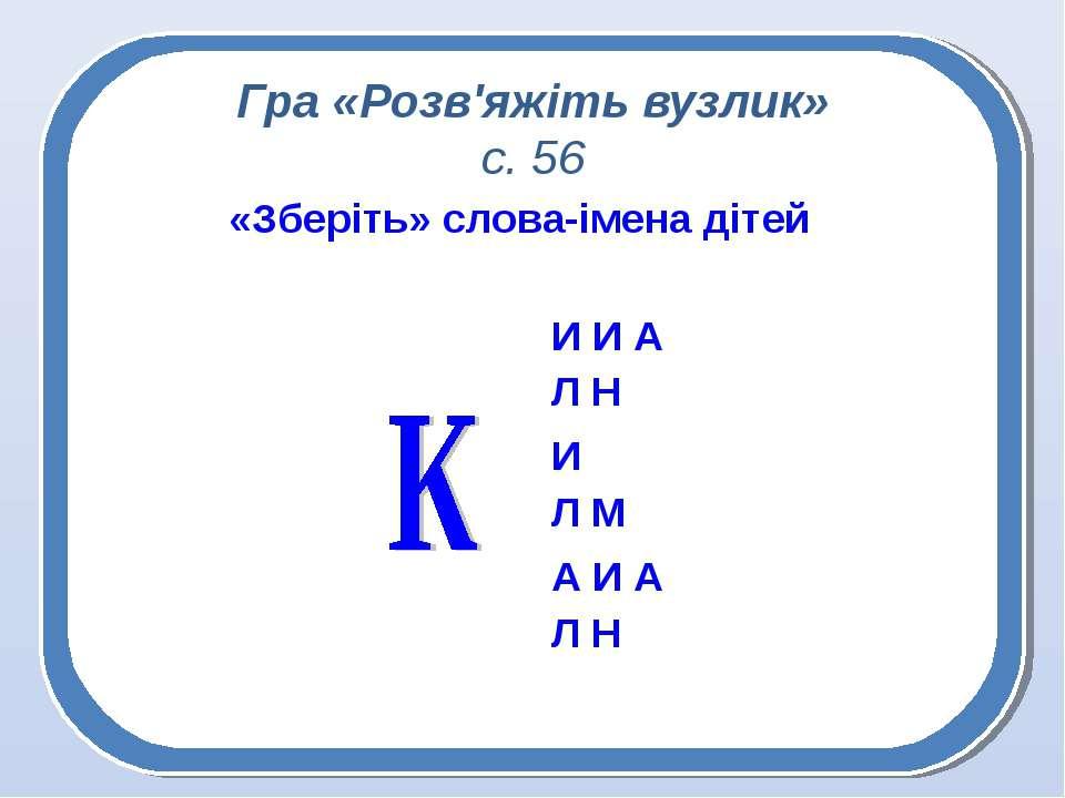 Гра «Розв'яжіть вузлик» с. 56 «Зберіть» слова-імена дітей И И А Л Н И Л М А И...