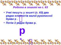 Робота в зошиті на с. 63 Учні пишуть у зошиті (с. 63) два рядки елементів мал...