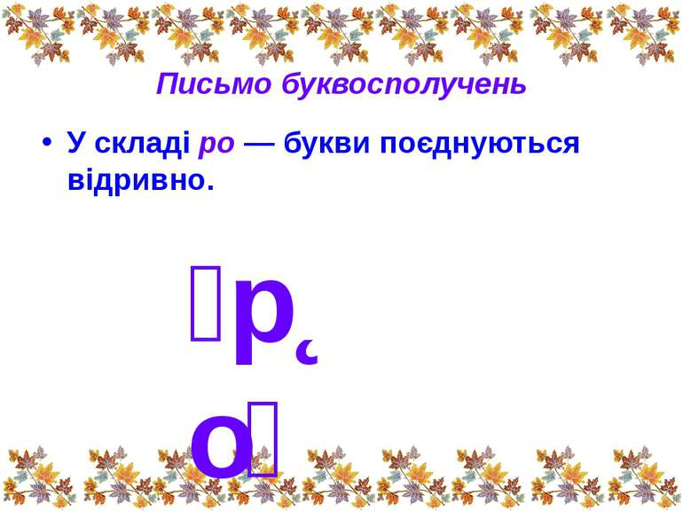 Письмо буквосполучень У складі ро — букви поєднуються відривно. р о