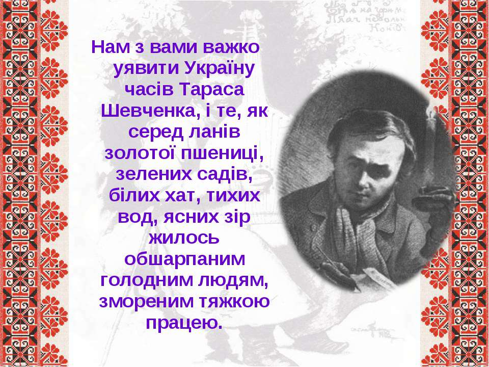 Нам з вами важко уявити Україну часів Тараса Шевченка, і те, як серед ланів з...