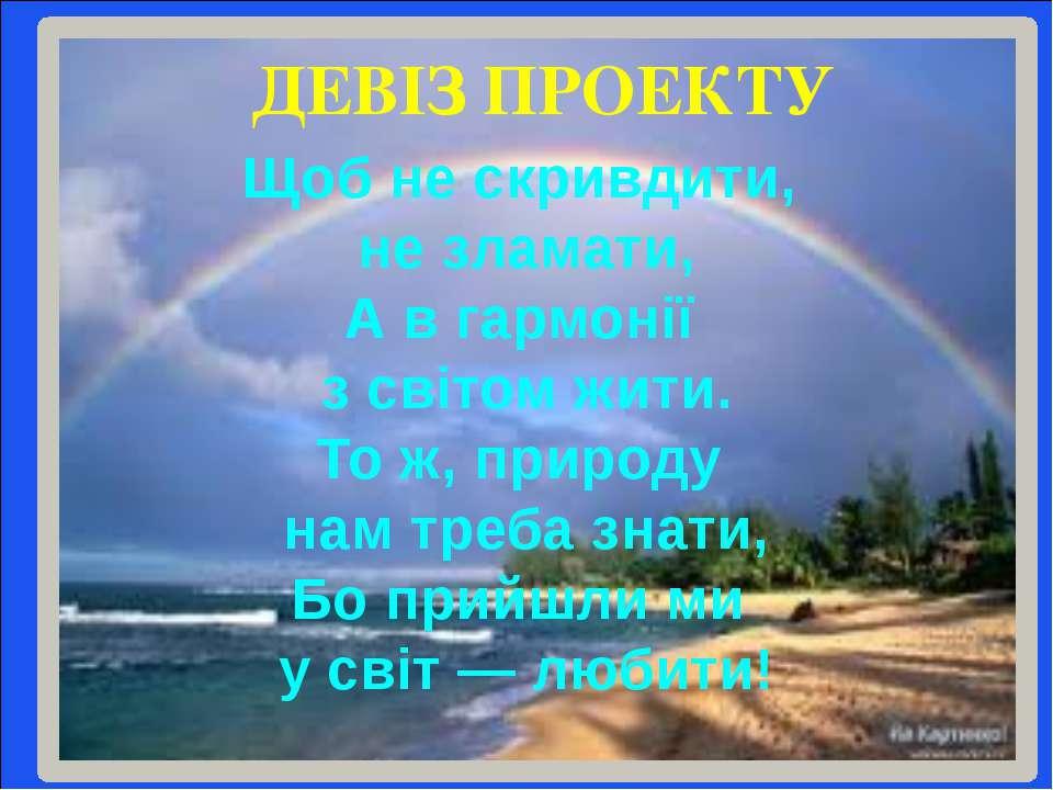 ДЕВІЗ ПРОЕКТУ Щоб не скривдити, не зламати, А в гармонії з світом жити. То ж,...
