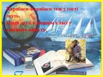Карабаси-Барабаси теж у гості звуть. Наші друзі в кожнім класі у книжках живу...