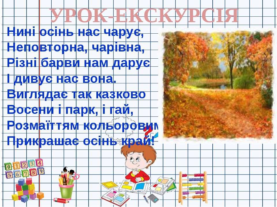 УРОК-ЕКСКУРСІЯ Нині осінь нас чарує, Неповторна, чарівна, Різні барви нам дар...