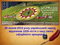 28 липня 2013 року український народ відзначив 1025-ліття з часу свого офіцій...