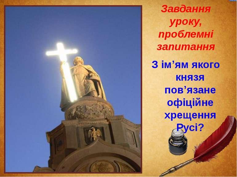 Завдання уроку, проблемні запитання З ім'ям якого князя пов'язане офіційне хр...