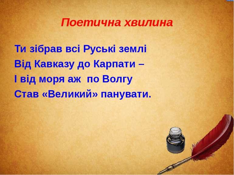 Поетична хвилина Ти зібрав всі Руські землі Від Кавказу до Карпати – І від мо...