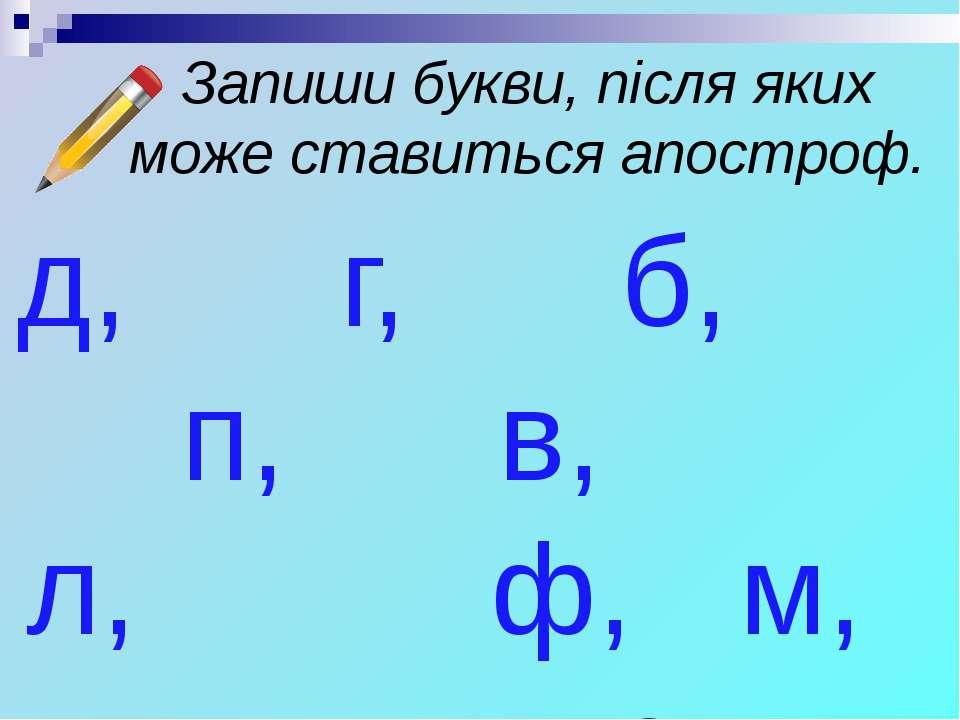 Запиши букви, після яких може ставиться апостроф. д, г, б, п, в, л, ф, м, т, р