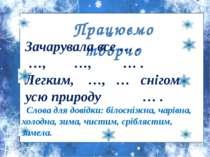 Працюємо творчо Зачарувала все … . …, …, … . Легким, …, … снігом усю природу ...