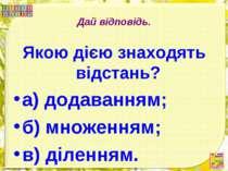 Дай відповідь. Якою дією знаходять відстань? а) додаванням; б) множенням; в) ...