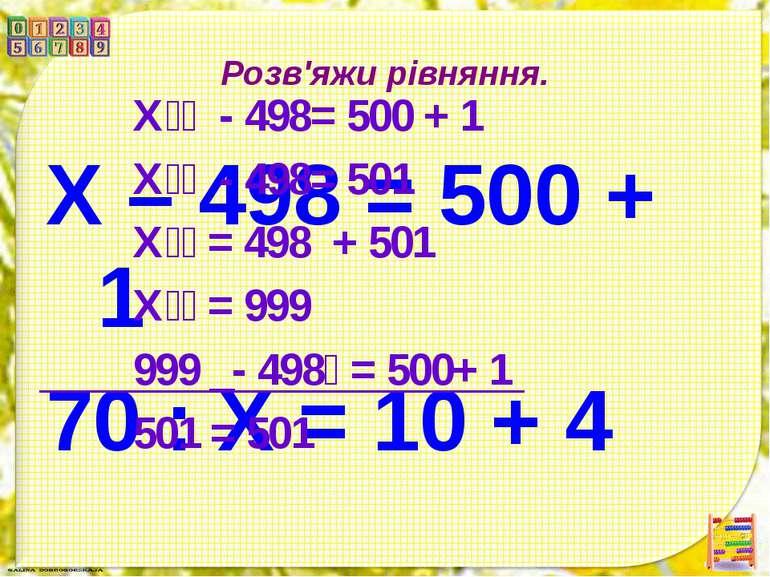 Розв'яжи рівняння. Х – 498 = 500 + 1 70 : Х = 10 + 4 Х - 498= 500 + 1 Х - 498...