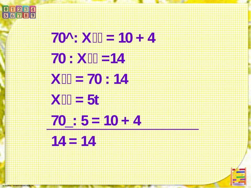 70^: Х = 10 + 4 70 : Х =14 Х = 70 : 14 Х = 5t 70_: 5 = 10 + 4 14 = 14
