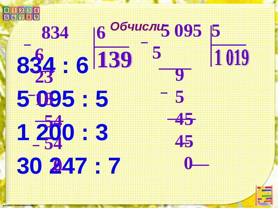 Обчисли. 834 : 6 5 095 : 5 1 200 : 3 30 247 : 7