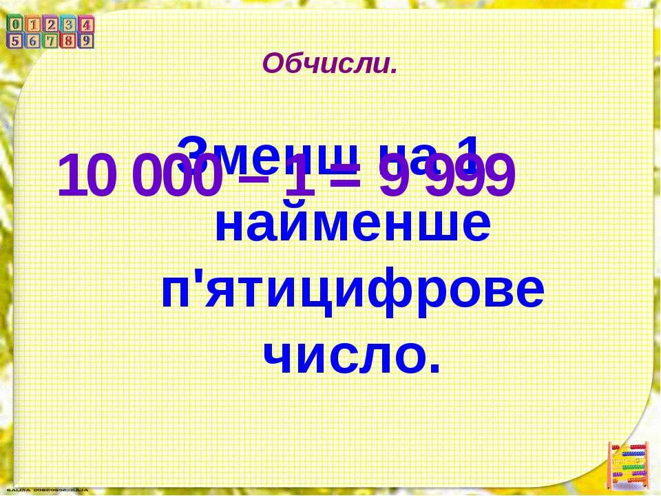 Обчисли. Зменш на 1 найменше п'ятицифрове число. 10 000 – 1 = 9 999