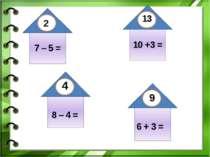 7 – 5 = 10 +3 = 8 – 4 = 6 + 3 = 2 13 4 9