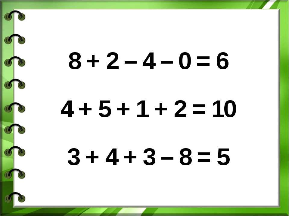 8 + 2 – 4 – 0 = 6 4 + 5 + 1 + 2 = 10 3 + 4 + 3 – 8 = 5