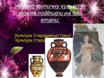 Умовно античну культуру можна поділити на два етапи: Культура Стародавньої Гр...