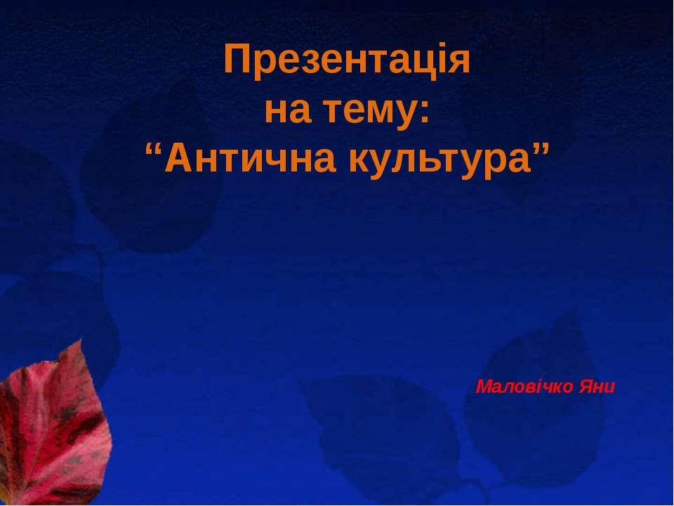"""Презентація на тему: """"Антична культура"""" Маловічко Яни"""