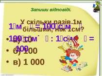 Запиши відповіді. У скільки разів 1м більший, ніж 1см? а) 10 б) 100 в) 1 000 ...