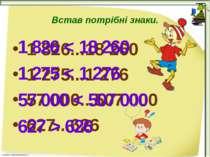 Встав потрібні знаки. 1 826...18 260 1 275...1 276 57 000...507 000 627...626...