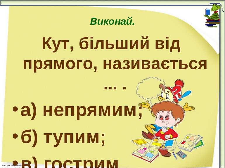 Виконай. Кут, більший від прямого, називається ... . а) непрямим; б) тупим; в...