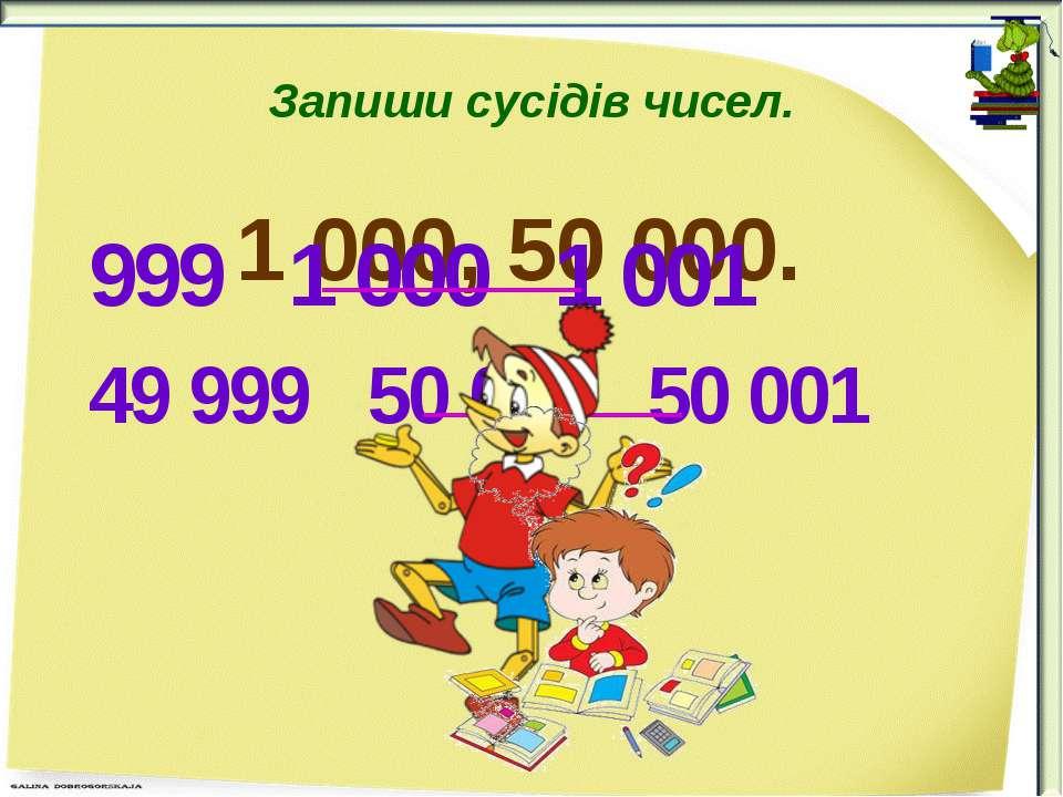 Запиши сусідів чисел. 1 000, 50 000. 999 1 000 1 001 49 999 50 000 50 001