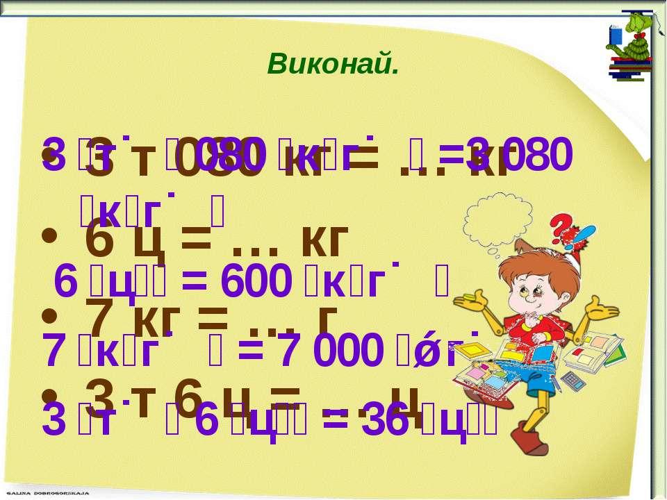 Виконай. 3 т 080 кг = … кг 6 ц = … кг 7 кг = … г 3 т 6 ц = … ц 3 т 080 к г =3...