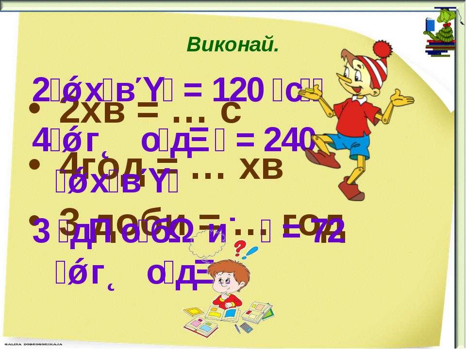 Виконай. 2хв = … с 4год = … хв 3 доби = … год 2 х в = 120 с 4 г о д = 240 х в...