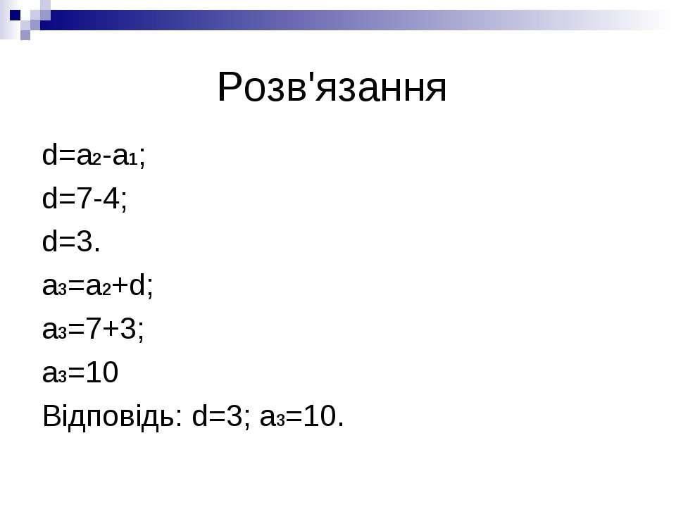 Розв'язання d=a2-a1; d=7-4; d=3. a3=a2+d; a3=7+3; a3=10 Відповідь: d=3; a3=10.