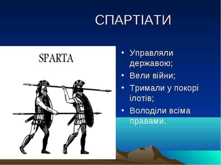 СПАРТІАТИ Управляли державою; Вели війни; Тримали у покорі ілотів; Володіли в...