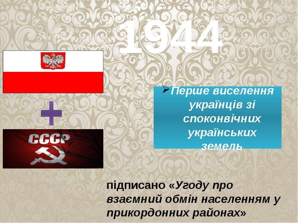1944 Перше виселення українців зі споконвічних українських земель підписано «...